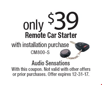 only $39 Remote Car Starter with installation purchase. CM800-S. With this coupon. Not valid with other offers or prior purchases. Offer expires 12-31-17.