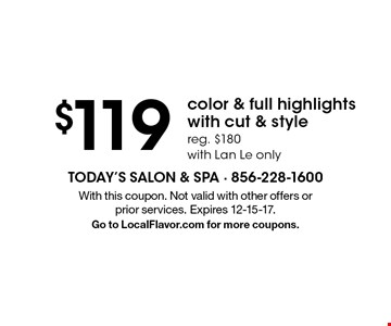 $119 color & full highlights with cut & style. Reg. $180. With Lan Le only. With this coupon. Not valid with other offers or prior services. Expires 12-15-17. Go to LocalFlavor.com for more coupons.