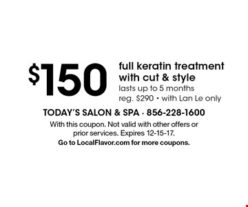$150 full keratin treatment with cut & style. Lasts up to 5 months. Reg. $290, with Lan Le only. With this coupon. Not valid with other offers or prior services. Expires 12-15-17. Go to LocalFlavor.com for more coupons.