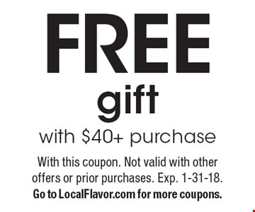 Free gift with $40+ purchase. With this coupon. Not valid with other offers or prior purchases. Exp. 1-31-18. Go to LocalFlavor.com for more coupons.
