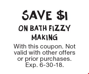 Save $1 On Bath Fizzy Making. With this coupon. Not valid with other offers or prior purchases. Exp. 6-30-18.