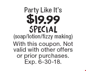 Party Like It's $19.99 Special (soap/lotion/fizzy making). With this coupon. Not valid with other offers or prior purchases. Exp. 6-30-18.