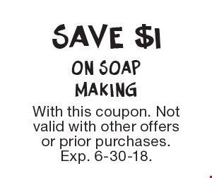 Save $1 On Soap Making. With this coupon. Not valid with other offers or prior purchases. Exp. 6-30-18.