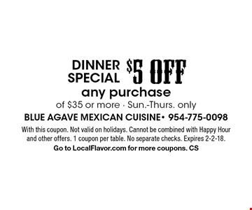Dinner special $5 OFF any purchase of $35 or more. Sun.-Thurs. only. With this coupon. Not valid on holidays. Cannot be combined with Happy Hour and other offers. 1 coupon per table. No separate checks. Expires 2-2-18. Go to LocalFlavor.com for more coupons. CS