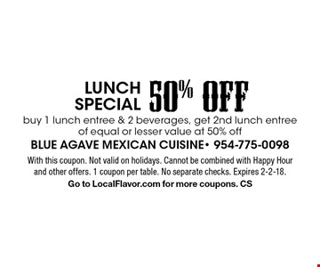 50% OFF Lunch special. Buy 1 lunch entree & 2 beverages, get 2nd lunch entree of equal or lesser value at 50% off. With this coupon. Not valid on holidays. Cannot be combined with Happy Hour and other offers. 1 coupon per table. No separate checks. Expires 2-2-18. Go to LocalFlavor.com for more coupons. CS