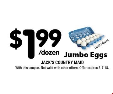 $1.99/dozen Jumbo Eggs Limit 3 dozen. With this coupon. Not valid with other offers. Offer expires 3-7-18.