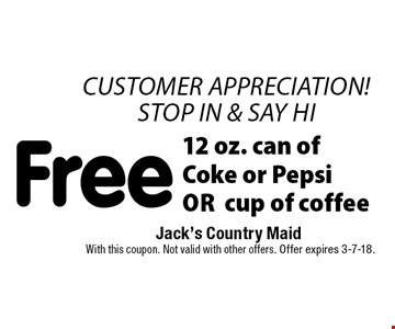 Free 12 oz. can of Coke or Pepsi OR cup of coffee. With this coupon. Not valid with other offers. Offer expires 3-7-18.