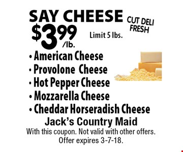 SAY CHEESE $3.99 - American Cheese- Provolone Cheese- Hot Pepper Cheese- Mozzarella Cheese- Cheddar Horseradish Cheese. Limit 5 lbs.. With this coupon. Not valid with other offers. Offer expires 3-7-18.
