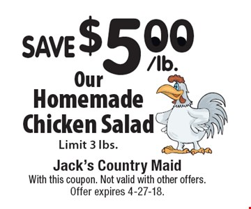 SAVE $5.00/lb. Our Homemade Chicken Salad. Limit 3 lbs. With this coupon. Not valid with other offers. Offer expires 4-27-18.