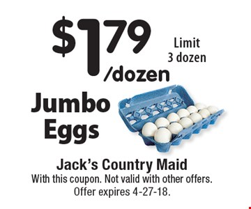 $1.79/dozen Jumbo Eggs. Limit 3 dozen. With this coupon. Not valid with other offers. Offer expires 4-27-18.