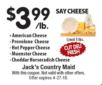 SAY CHEESE. $3.99/lb. American Cheese, Provolone Cheese, Hot Pepper Cheese, Muenster Cheese, Cheddar Horseradish Cheese. Limit 5 lbs. With this coupon. Not valid with other offers. Offer expires 4-27-18.