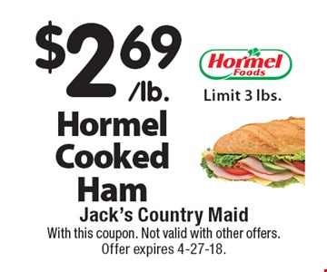 $2.69/lb. Hormel Cooked Ham. Limit 3 lbs. With this coupon. Not valid with other offers. Offer expires 4-27-18.
