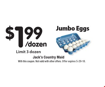 $1.99/dozen Jumbo Eggs. Limit 3 dozen. With this coupon. Not valid with other offers. Offer expires 5-29-18.