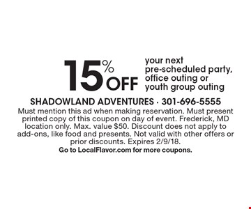 15% Off your next pre-scheduled party, office outing or youth group outing. Must mention this ad when making reservation. Must present printed copy of this coupon on day of event. Frederick, MD location only. Max. value $50. Discount does not apply to add-ons, like food and presents. Not valid with other offers or prior discounts. Expires 2/19/18. Go to LocalFlavor.com for more coupons.