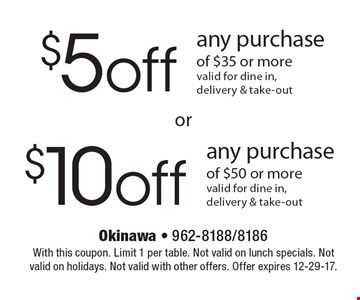 $ 5off any purchase of $35 or more (valid for dine in,delivery & take-out) OR $10 off any purchase of $50 or more (valid for dine in,delivery & take-out). With this coupon. Limit 1 per table. Not valid on lunch specials. Not valid on holidays. Not valid with other offers. Offer expires 12-29-17.