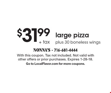 $31.99 + tax large pizza. Plus 30 boneless wings. With this coupon. Tax not included. Not valid with other offers or prior purchases. Expires 1-28-18. Go to LocalFlavor.com for more coupons.
