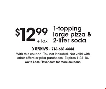 $12.99 + tax 1-topping large pizza & 2-liter soda. With this coupon. Tax not included. Not valid with other offers or prior purchases. Expires 1-28-18. Go to LocalFlavor.com for more coupons.