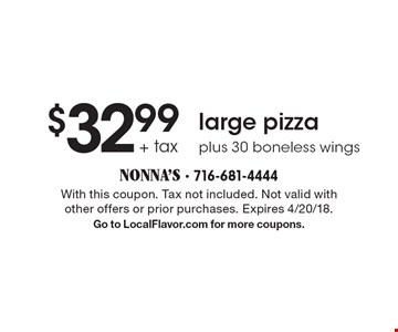 $32.99 + tax - large pizza plus 30 boneless wings. With this coupon. Tax not included. Not valid with other offers or prior purchases. Expires 4/20/18. Go to LocalFlavor.com for more coupons.