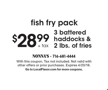 fish fry pack $28.99 + tax 3 battered haddocks & 2 lbs. of fries. With this coupon. Tax not included. Not valid with other offers or prior purchases. Expires 4/20/18. Go to LocalFlavor.com for more coupons.