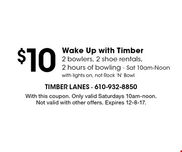$10 Wake Up with Timber2 bowlers, 2 shoe rentals, 2 hours of bowling - Sat 10am-Noon with lights on, not Rock 'N' Bowl. With this coupon. Only valid Saturdays 10am-noon. Not valid with other offers. Expires 12-8-17.