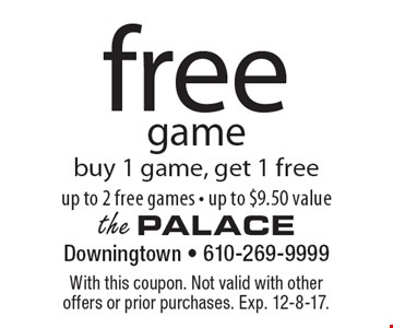 free game buy 1 game, get 1 free up to 2 free games - up to $9.50 value. With this coupon. Not valid with other offers or prior purchases. Exp. 12-8-17.