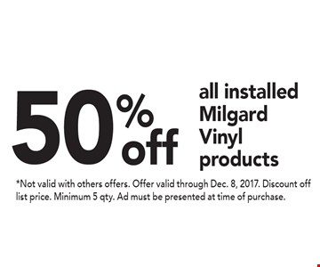 50% off all installed Milgard Vinyl products. *Not valid with others offers. Offer valid through Dec. 8, 2017. Discount off list price. Minimum 5 qty. Ad must be presented at time of purchase.
