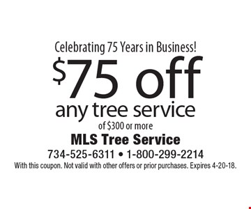 Celebrating 75 Years in Business! $75 off any tree service of $300 or more. With this coupon. Not valid with other offers or prior purchases. Expires 4-20-18.
