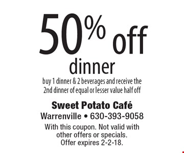 50% off dinner. Buy 1 dinner & 2 beverages and receive the 2nd dinner of equal or lesser value half off. With this coupon. Not valid with other offers or specials. Offer expires 2-2-18.