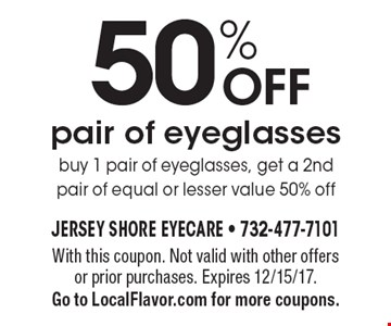 50% OFF pair of eyeglasses. Buy 1 pair of eyeglasses, get a 2nd pair of equal or lesser value 50% off. With this coupon. Not valid with other offers or prior purchases. Expires 12/15/17. Go to LocalFlavor.com for more coupons.