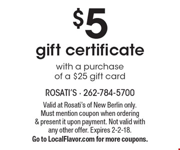 $5 gift certificate with a purchase of a $25 gift card. Valid at Rosati's of New Berlin only. Must mention coupon when ordering & present it upon payment. Not valid with any other offer. Expires 2-2-18. Go to LocalFlavor.com for more coupons.