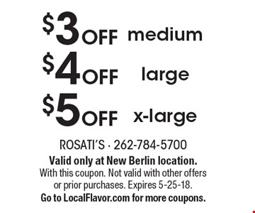 $5 OFF x-large. $4 OFF large. $3 OFF medium. Valid only at New Berlin location. With this coupon. Not valid with other offers or prior purchases. Expires 5-25-18. Go to LocalFlavor.com for more coupons.