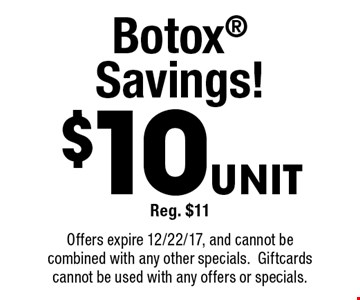 $10 Unit Reg. $11  Botox Savings! Offers expire 12/22/17, and cannot be combined with any other specials. Gift cards cannot be used with any offers or specials.