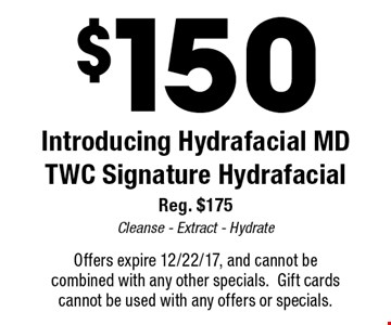 $150 Introducing Hydrafacial MDTWC Signature Hydrafacial Reg. $175 Cleanse - Extract - Hydrate. Offers expire 12/22/17, and cannot becombined with any other specials.Gift cardscannot be used with any offers or specials.