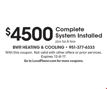 $4500 Complete System Installed plus tax & fees. With this coupon. Not valid with other offers or prior services. Expires 12-8-17. Go to LocalFlavor.com for more coupons.