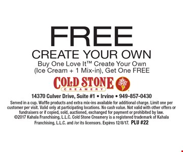 FREE Create Your Own Buy One Love It Create Your Own(Ice Cream + 1 Mix-in), Get One FREE. Served in a cup. Waffle products and extra mix-ins available for additional charge. Limit one per customer per visit. Valid only at participating locations. No cash value. Not valid with other offers or fundraisers or if copied, sold, auctioned, exchanged for payment or prohibited by law. 2017 Kahala Franchising, L.L.C. Cold Stone Creamery is a registered trademark of Kahala Franchising, L.L.C. and /or its licensors. Expires 12/8/17.PLU #22