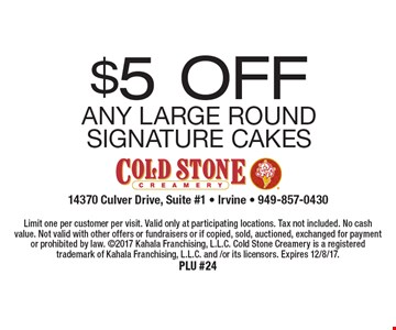 $5 OFF Any Large Round Signature Cakes. Limit one per customer per visit. Valid only at participating locations. Tax not included. No cash value. Not valid with other offers or fundraisers or if copied, sold, auctioned, exchanged for payment or prohibited by law. 2017 Kahala Franchising, L.L.C. Cold Stone Creamery is a registered trademark of Kahala Franchising, L.L.C. and /or its licensors. Expires 12/8/17.PLU #24