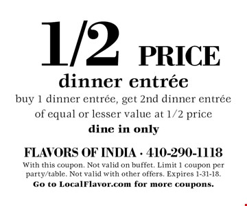 1/2 PRICE dinner entree. Buy 1 dinner entree, get 2nd dinner entree of equal or lesser value at 1/2 price, dine in only. With this coupon. Not valid on buffet. Limit 1 coupon per party/table. Not valid with other offers. Expires 1-31-18.Go to LocalFlavor.com for more coupons.