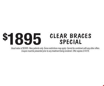 $1895 Clear Braces Special. Usual value of $3995. New patients only. Some restrictions may apply. Cannot be combined with any other offers. Coupon must be presented prior to any treatment being rendered. Offer expires 5/14/18.