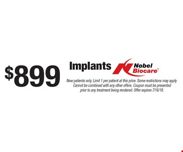 $899 Implants Nobel Biocare. New patients only. Limit 1 per patient at this price. Some restrictions may apply. Cannot be combined with any other offers. Coupon must be presented prior to any treatment being rendered. Offer expires 7/16/18.