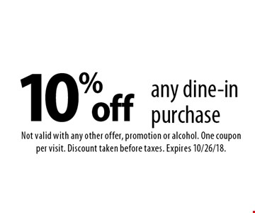 10% off any dine-in purchase. Not valid with any other offer, promotion or alcohol. One coupon per visit. Discount taken before taxes. Expires 10/26/18.