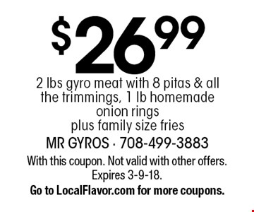 $26.99 2 lbs gyro meat with 8 pitas & all the trimmings, 1 lb homemade onion rings plus family size fries. With this coupon. Not valid with other offers. Expires 3-9-18. Go to LocalFlavor.com for more coupons.