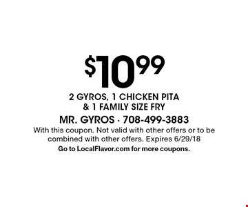 $10.99 2 GYROS, 1 CHICKEN PITA & 1 FAMILY SIZE FRY. With this coupon. Not valid with other offers or to be combined with other offers. Expires 6/29/18. Go to LocalFlavor.com for more coupons.