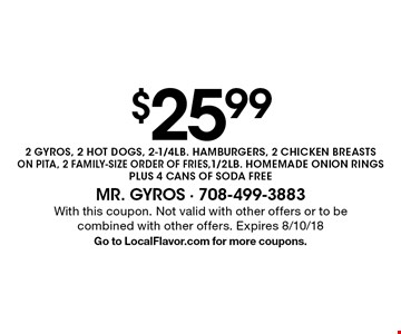 $25.99 2 GYROS, 2 HOT DOGS, 2-1/4LB. HAMBURGERS, 2 CHICKEN BREASTS ON PITA, 2 FAMILY-SIZE ORDER OF FRIES, 1/2LB. HOMEMADE ONION RINGS PLUS 4 CANS OF SODA FREE. With this coupon. Not valid with other offers or to be combined with other offers. Expires 8/10/18. Go to LocalFlavor.com for more coupons.