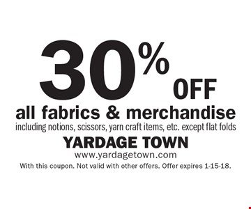 30% off all fabrics & merchandise including notions, scissors, yarn craft items, etc. except flat folds. With this coupon. Not valid with other offers. Offer expires 1-15-18.