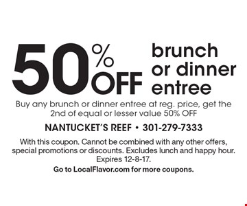 50% OFF brunch or dinner entree. Buy any brunch or dinner entree at reg. price, get the 2nd of equal or lesser value 50% OFF. With this coupon. Cannot be combined with any other offers, special promotions or discounts. Excludes lunch and happy hour. Expires 12-8-17. Go to LocalFlavor.com for more coupons.