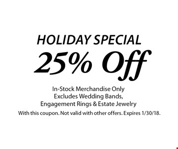 Holiday Special. 25% Off In-Stock Merchandise Only. Excludes Wedding Bands, Engagement Rings & Estate Jewelry. With this coupon. Not valid with other offers. Expires 1/30/18.