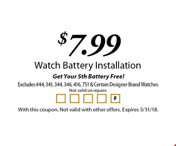 Get Your 5th Battery Free! $7.99 Watch Battery Installation. Excludes #44, 341, 344, 346, 416, 751 & Certain Designer Brand Watches. Not valid on repairs. With this coupon. Not valid with other offers. Expires 5/31/18.