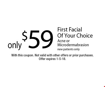 Only $59 First Facial Of Your Choice . Acne or Microdermabrasion. New patients only. With this coupon. Not valid with other offers or prior purchases.Offer expires 1-5-18.