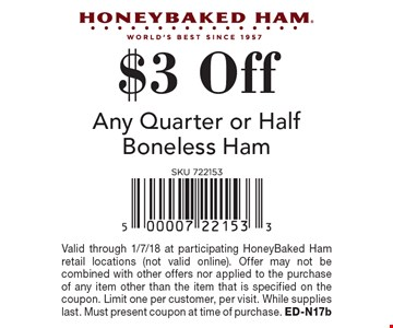 $3 Off Any Quarter or Half Boneless Ham. Valid through 1/7/18 at participating HoneyBaked Ham retail locations (not valid online). Offer may not be combined with other offers nor applied to the purchase of any item other than the item that is specified on the coupon. Limit one per customer, per visit. While supplies last. Must present coupon at time of purchase. ED-N17b