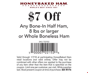 $7 Off Any Bone-In Half Ham, 8 lbs or larger or Whole Boneless Ham. Valid through 1/7/18 at participating HoneyBaked Ham retail locations (not valid online). Offer may not be combined with other offers nor applied to the purchase of any item other than the item that is specified on the coupon. Limit one per customer, per visit. While supplies last. Must present coupon at time of purchase. ED-N17b